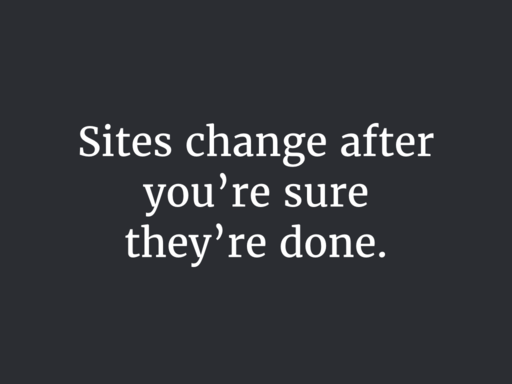 Sites change after you're sure they're done.